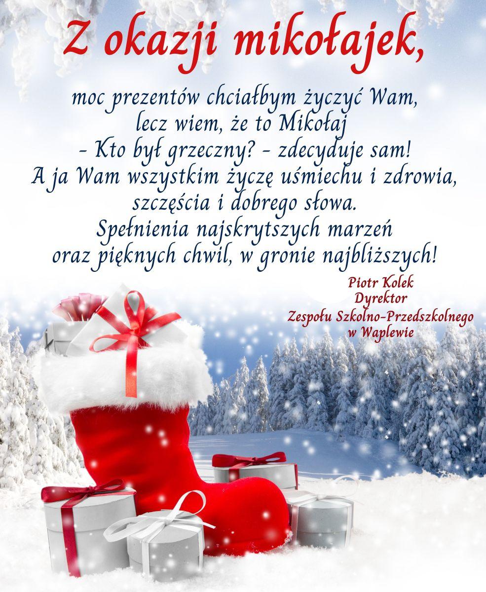 Życzenia: Z okazji mikołajek, moc prezentów chciałbym życzyć Wam, lecz wiem, że to Mikołaj - Kto był grzeczny? - zdecyduje sam! A ja Wam wszystkim życzę uśmiechu i zdrowia, szczęścia i dobrego słowa. Spełnienia najskrytszych marzeń oraz pięknych chwil, w gronie najbliższych! Piotr Kolek Dyrektor Zespołu Szkolno-Przedszkolnego w Waplewie Autor grafiki Marta Kuca