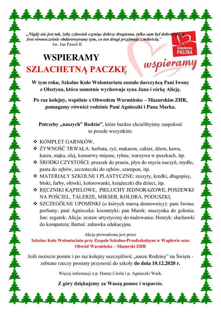 """Plakat: W tym roku , Szkolne Koło Wolontariatu zostało darczyńcą Pani Iwony               z Olsztyna, która samotnie wychowuje syna Jana i córkę Alicję.  P o raz kolejny , wspólnie z Obwodem Warmińsko  – Maz urskim ZHR , pomagamy również rodzinie P ani  Agnieszki i P ana Marka . Potr zeby """"naszych"""" Rodzin """" , które bardzo chcielibyśmy zaspokoić  to przede wszystkim:  KOMPLET GARNKÓW,  ŻYWNOŚĆ TRWAŁA: herbata, ryż, makaron, cukier, dżem, kawa,  kasza, mąka, olej, konserwy mięsne, rybne, warzywa w puszkach, itp.  ŚRODKI CZYSTOŚCI: proszek do  prania, płyn do mycia naczyń, mydło,  pasta do zębów, szczoteczki do zębów, szampon, itp.  MATERIAŁY SZKOLNE I PLASTYCZNE: zeszyty, kredki, długopisy,  bloki, farby, ołówki,  kolorowanki, książeczki dla dzieci, itp.  RĘCZNIKI KĄPIELOWE,   PIELUCHY JEDNORAZOWE, P OSZEWKI  NA POŚCIEL, TALERZE, MIKSER, KOŁDRA, PODUSZKI,  SZCZEGÓLNE UPOMINKI (o których marzą domownicy): pani Iwona:  perfumy;  pani  Agnieszka:  kosmetyki;  pan  Marek:  maszynka  do  golenia;  Jan: zegarek; Alicja: zestaw artystyczny do malowania;  Henryk: słuchawki do komputera; Bartuś: zabawka edukacyjna. Akcja prowadzona jest przez  Szkolne Koło Wolontariatu przy Zespole Szkoln o - Przedszkolnym  w Waplewie oraz  Obwód Warmińsko  – Mazurski ZHR Jeśli możecie pomóc i po  raz kolejny uszczęśliwić """"nasze Rodziny"""" na Święta  - ze brane rzeczy prosimy przynos ić do szkoły do dnia 10.12.2020 r. Więcej informacji u p. Hanny Cieśla i p. Agnieszki Waśk. Z góry dziękujemy za Waszą pomoc i wsparcie."""